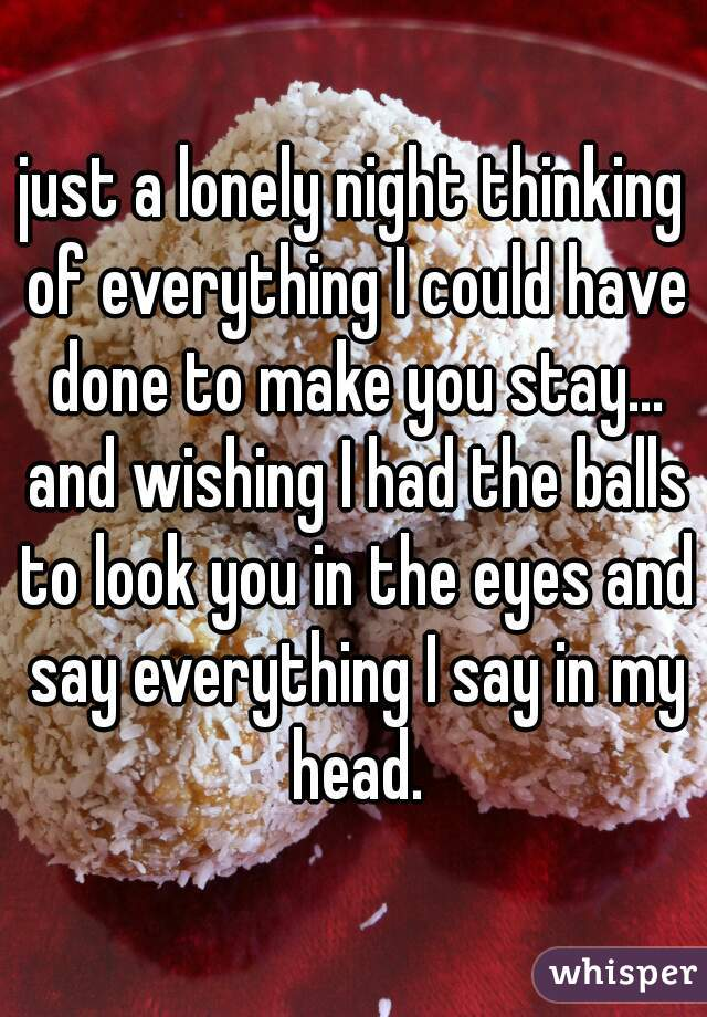 just a lonely night thinking of everything I could have done to make you stay... and wishing I had the balls to look you in the eyes and say everything I say in my head.