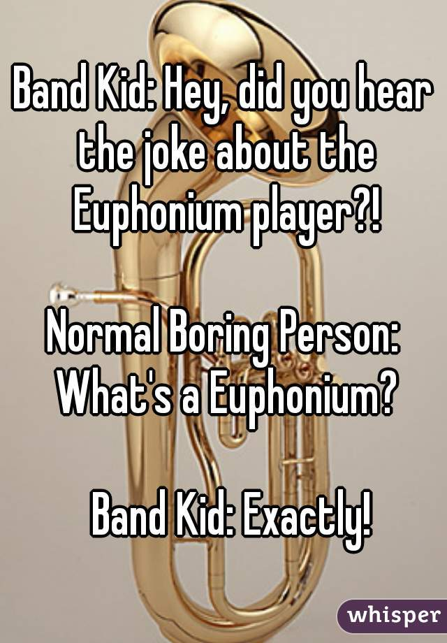 Band Kid: Hey, did you hear the joke about the Euphonium player?!        Normal Boring Person: What's a Euphonium?                                                         Band Kid: Exactly!