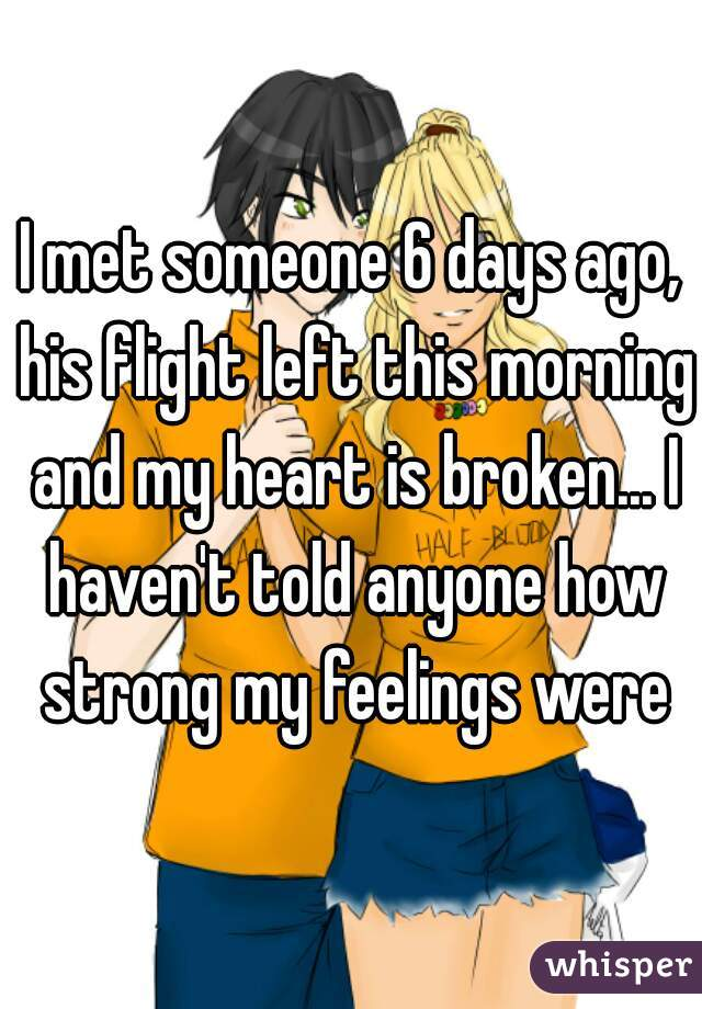 I met someone 6 days ago, his flight left this morning and my heart is broken... I haven't told anyone how strong my feelings were