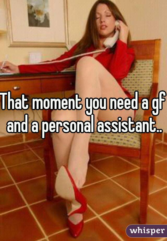 That moment you need a gf and a personal assistant..