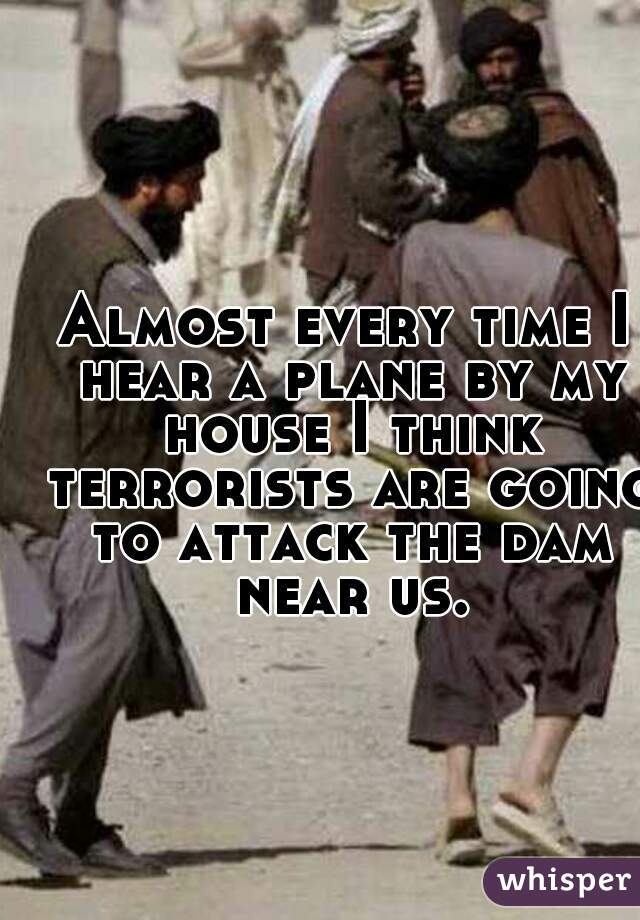 Almost every time I hear a plane by my house I think terrorists are going to attack the dam near us.