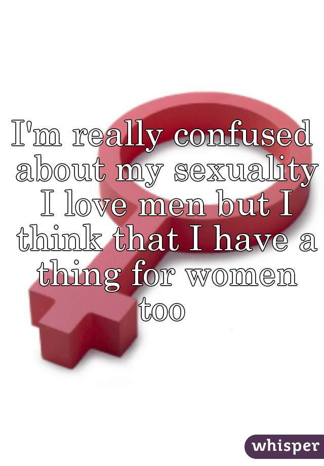 I'm really confused about my sexuality I love men but I think that I have a thing for women too