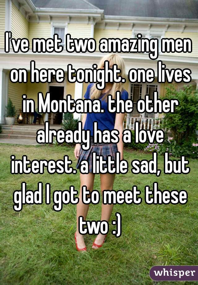 I've met two amazing men on here tonight. one lives in Montana. the other already has a love interest. a little sad, but glad I got to meet these two :)