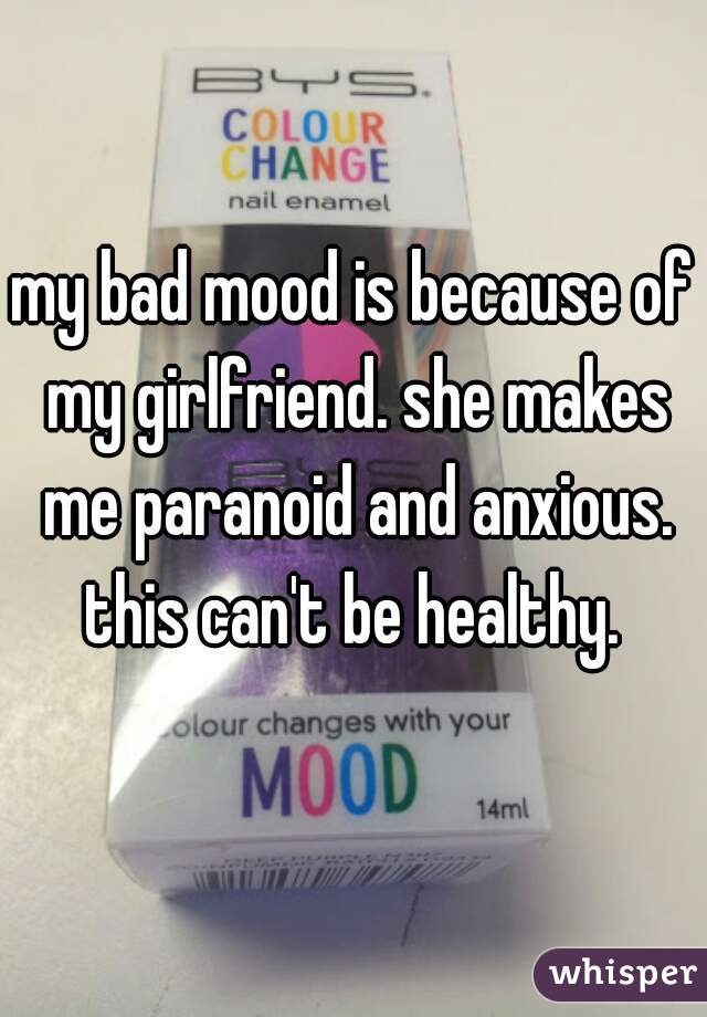 my bad mood is because of my girlfriend. she makes me paranoid and anxious. this can't be healthy.