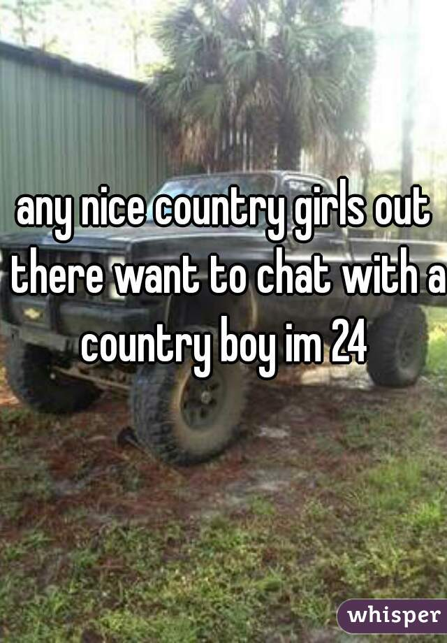 any nice country girls out there want to chat with a country boy im 24