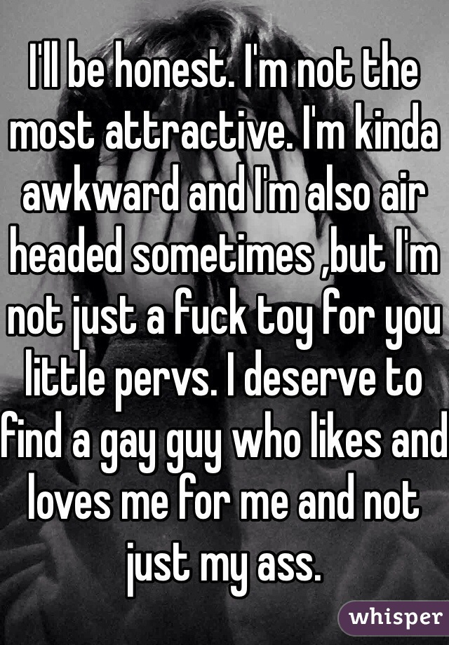 I'll be honest. I'm not the most attractive. I'm kinda awkward and I'm also air headed sometimes ,but I'm not just a fuck toy for you little pervs. I deserve to find a gay guy who likes and loves me for me and not just my ass.