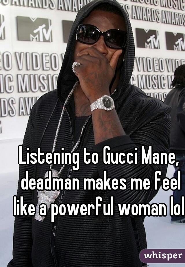 Listening to Gucci Mane, deadman makes me feel like a powerful woman lol