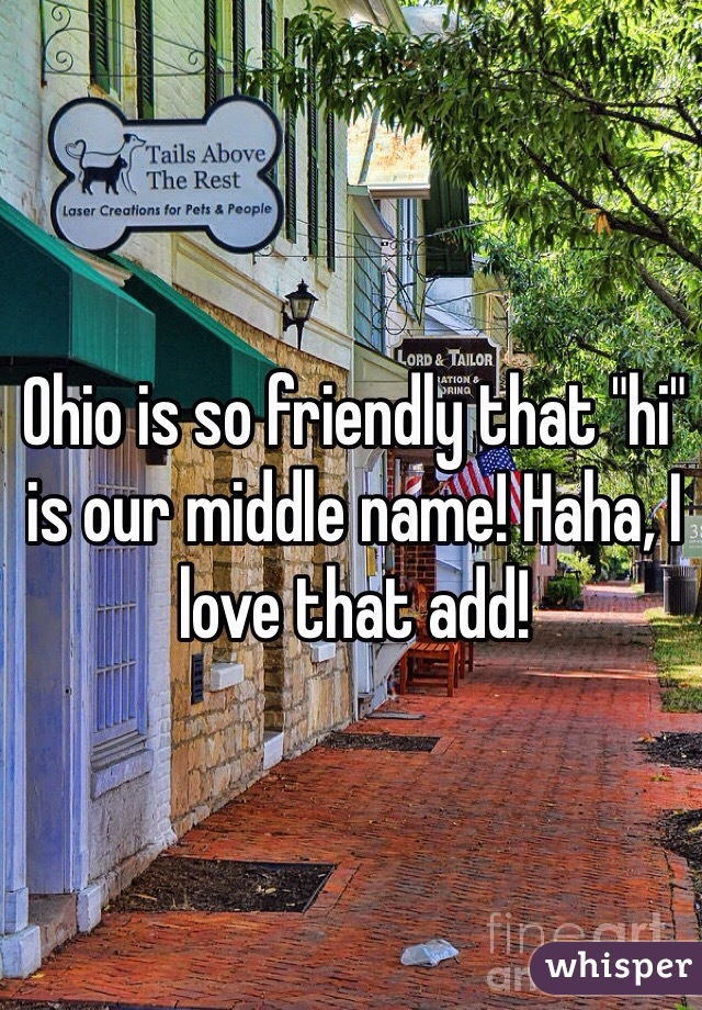 "Ohio is so friendly that ""hi"" is our middle name! Haha, I love that add!"