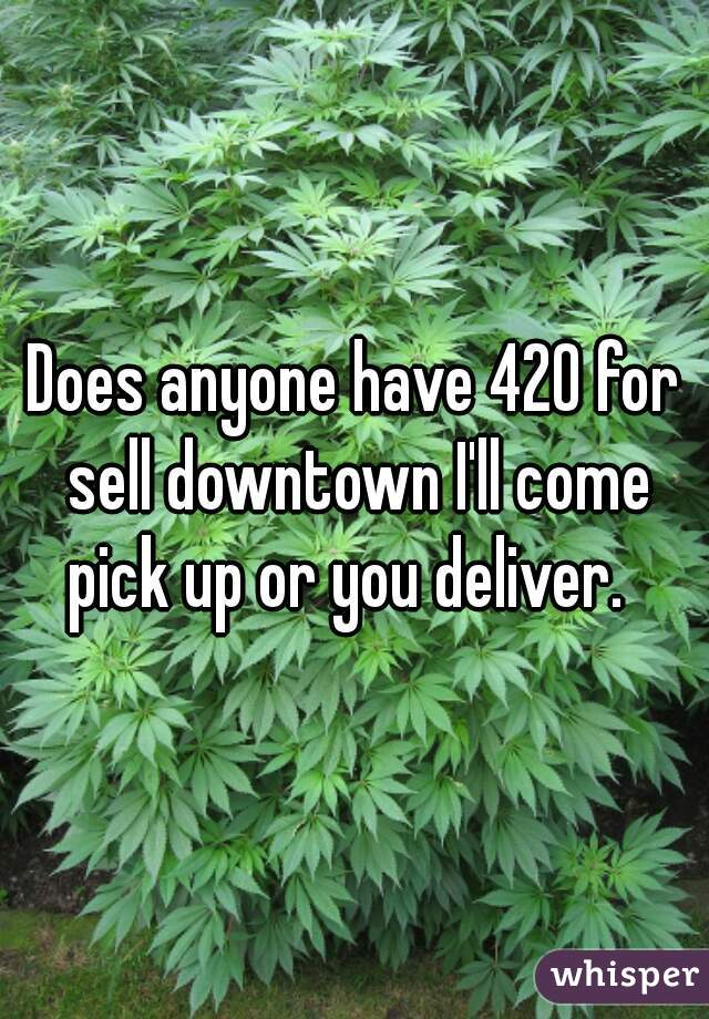 Does anyone have 420 for sell downtown I'll come pick up or you deliver.