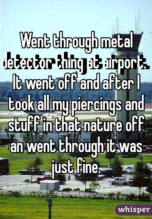 Went through metal detector thing at airport.  It went off and after I took all my piercings and stuff in that nature off an went through it was just fine.