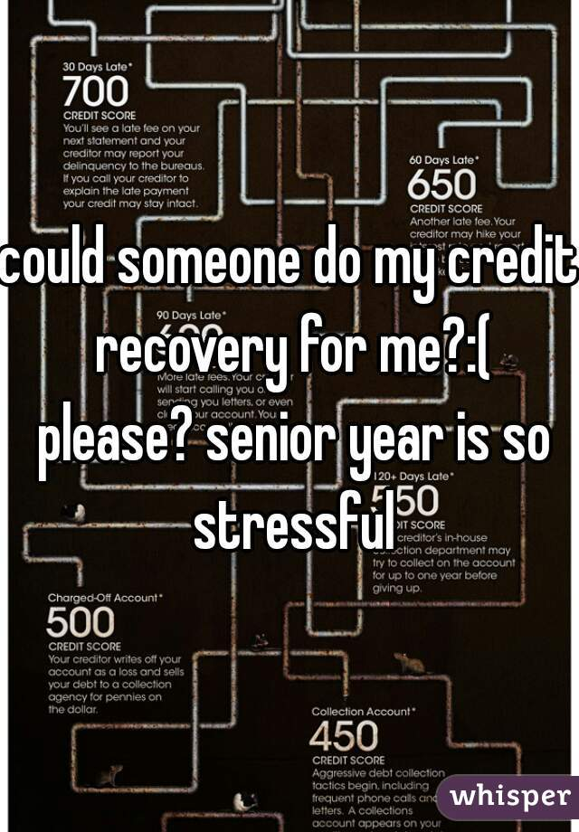 could someone do my credit recovery for me?:( please? senior year is so stressful
