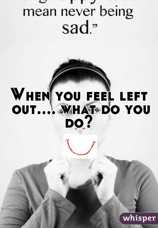 When you feel left out.... what do you do?