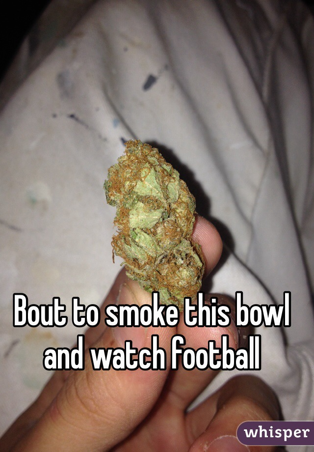 Bout to smoke this bowl and watch football