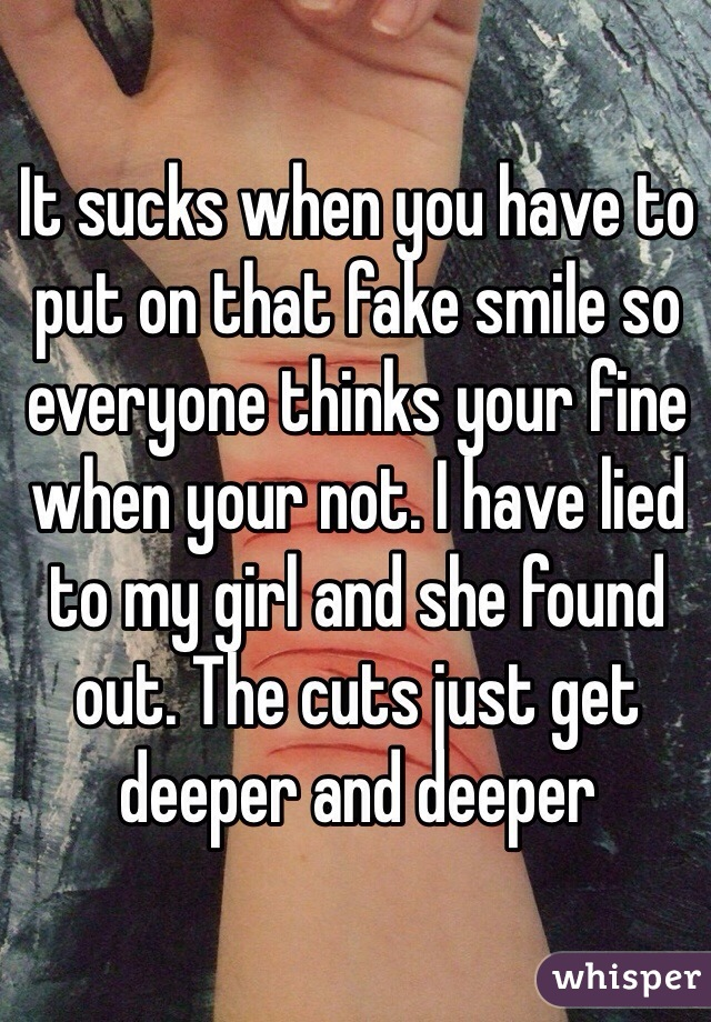 It sucks when you have to put on that fake smile so everyone thinks your fine when your not. I have lied to my girl and she found out. The cuts just get deeper and deeper