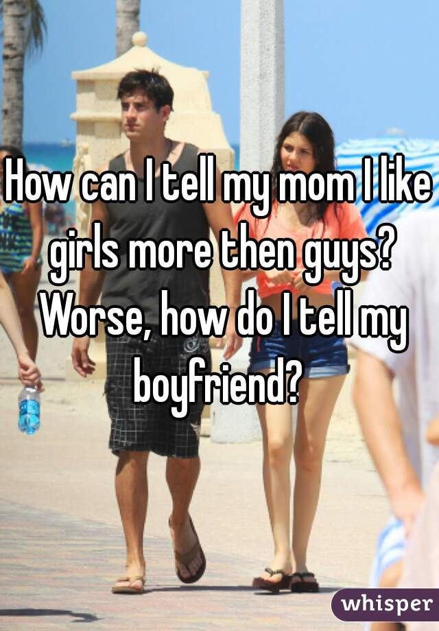 How can I tell my mom I like girls more then guys? Worse, how do I tell my boyfriend?