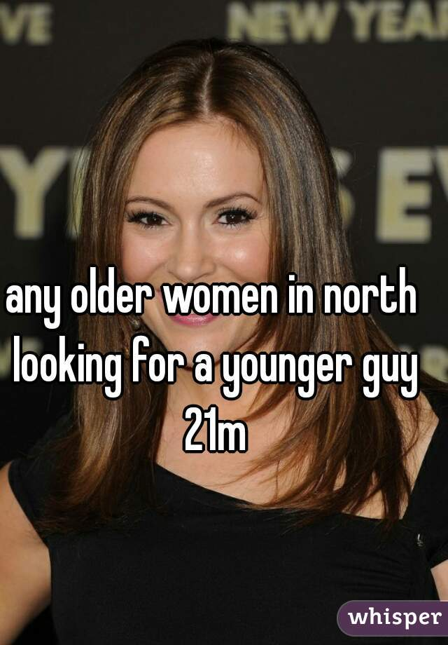any older women in north looking for a younger guy 21m