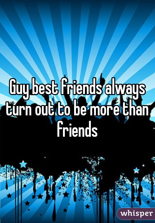 Guy best friends always turn out to be more than friends