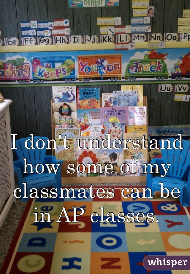 I don't understand how some of my classmates can be in AP classes.