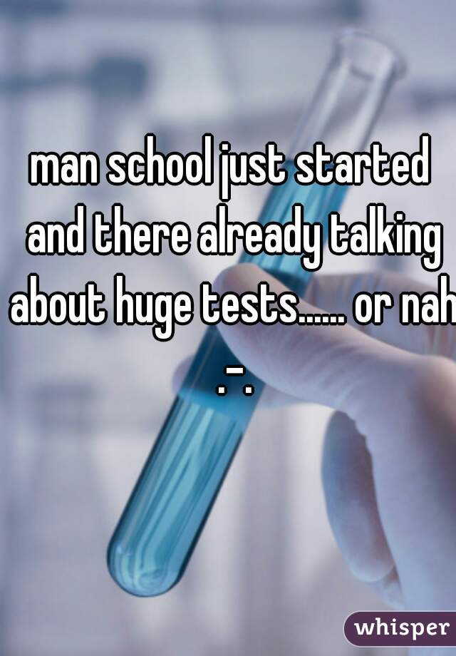 man school just started and there already talking about huge tests...... or nah .-.