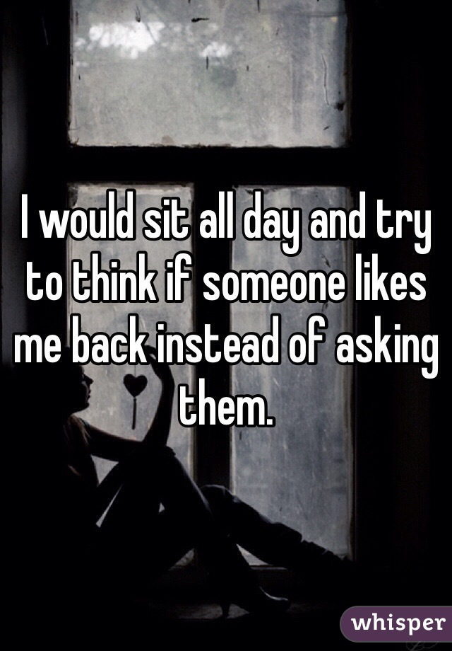 I would sit all day and try to think if someone likes me back instead of asking them.