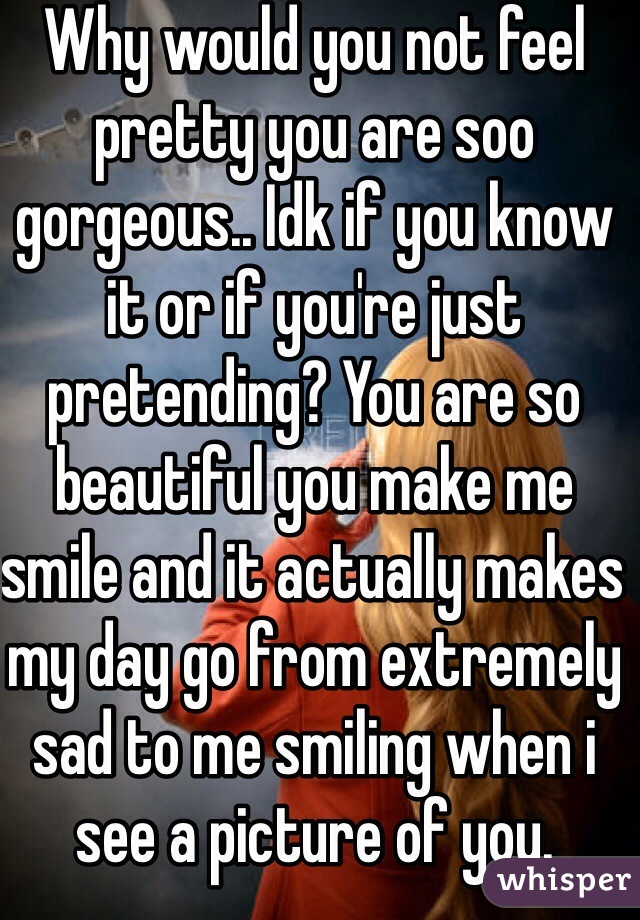 Why would you not feel pretty you are soo gorgeous.. Idk if you know it or if you're just pretending? You are so beautiful you make me smile and it actually makes my day go from extremely sad to me smiling when i see a picture of you.