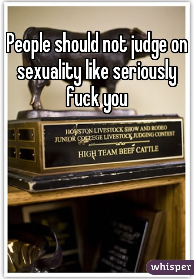People should not judge on sexuality like seriously fuck you