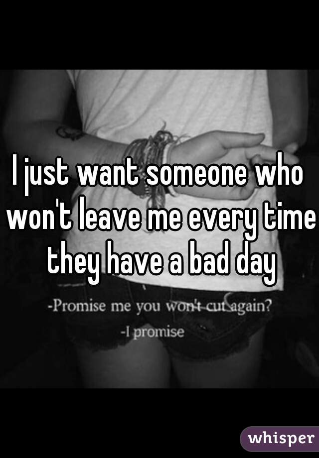I just want someone who won't leave me every time they have a bad day