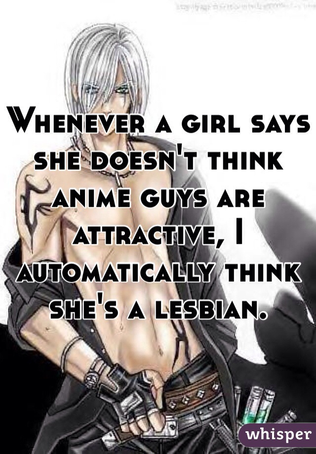 Whenever a girl says she doesn't think anime guys are attractive, I automatically think she's a lesbian.