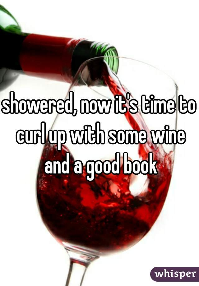 showered, now it's time to curl up with some wine and a good book