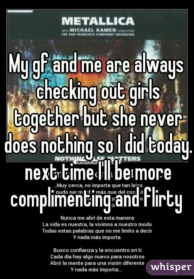 My gf and me are always checking out girls together but she never does nothing so I did today. next time I'll be more complimenting and flirty