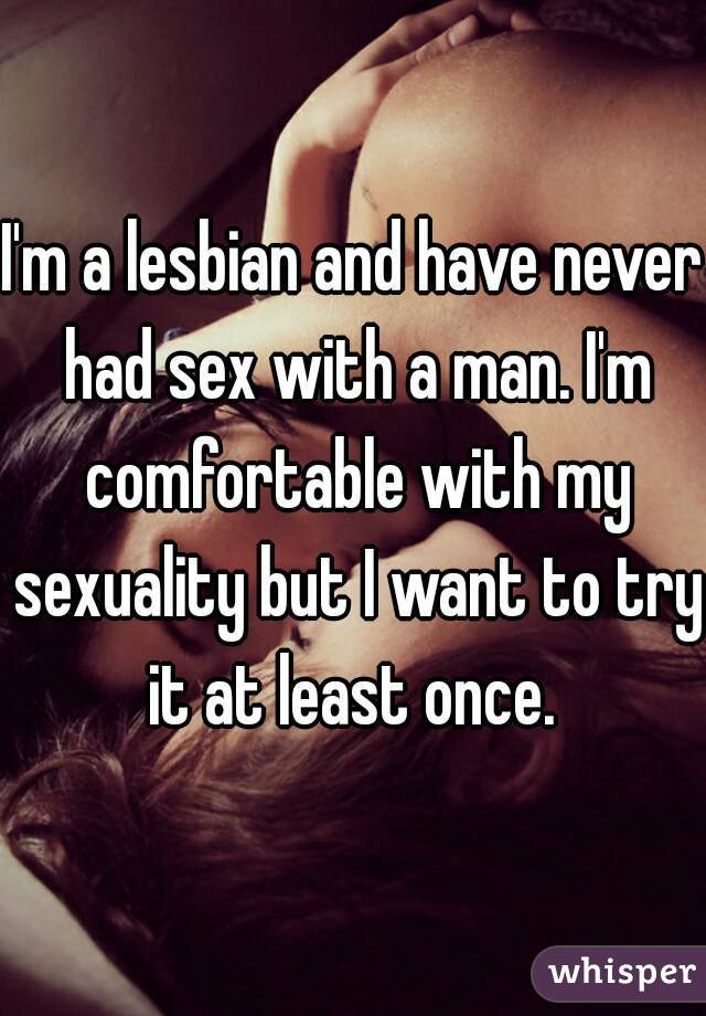 I'm a lesbian and have never had sex with a man. I'm comfortable with my sexuality but I want to try it at least once.