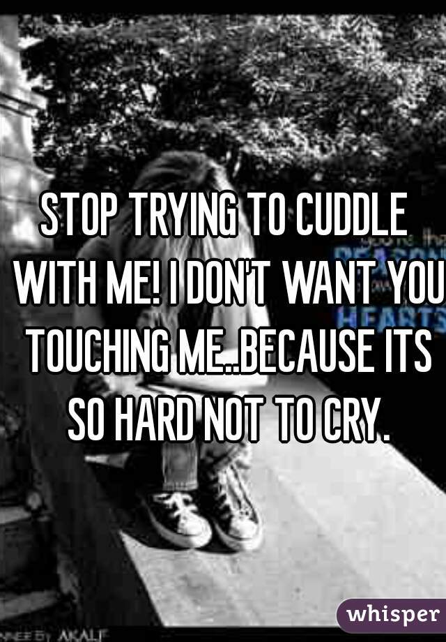 STOP TRYING TO CUDDLE WITH ME! I DON'T WANT YOU TOUCHING ME..BECAUSE ITS SO HARD NOT TO CRY.