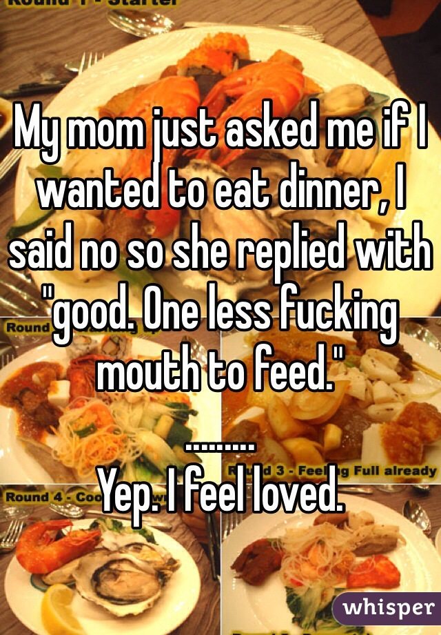 """My mom just asked me if I wanted to eat dinner, I said no so she replied with """"good. One less fucking mouth to feed.""""  .........  Yep. I feel loved."""