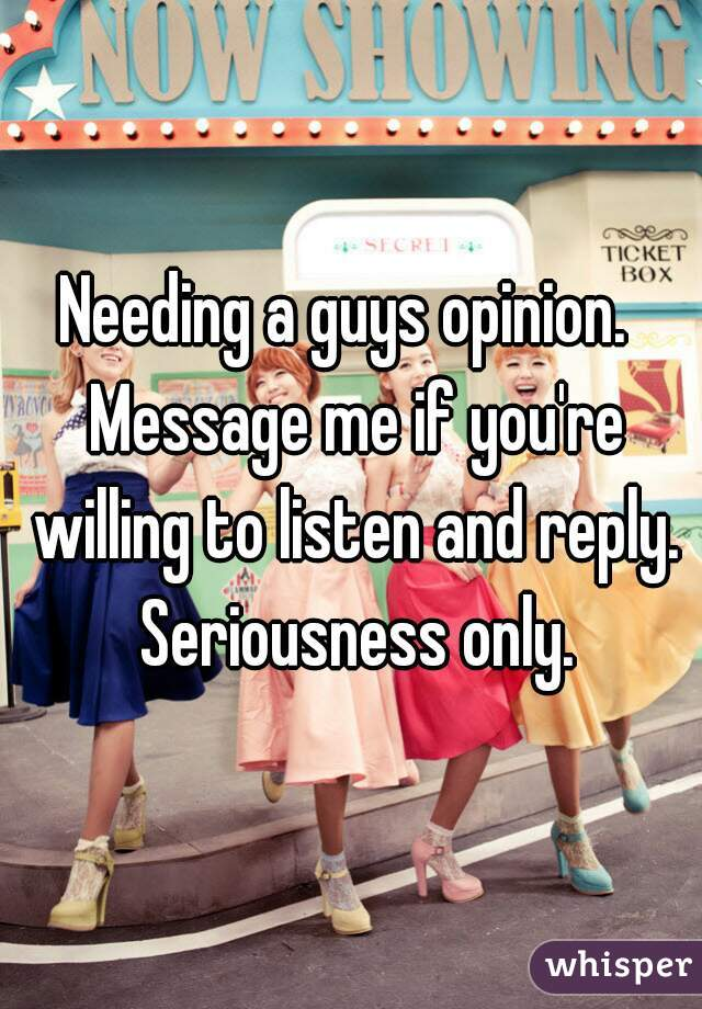 Needing a guys opinion.  Message me if you're willing to listen and reply. Seriousness only.