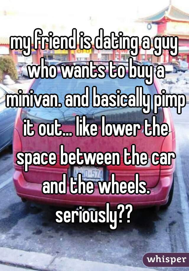 my friend is dating a guy who wants to buy a minivan. and basically pimp it out... like lower the space between the car and the wheels. seriously??