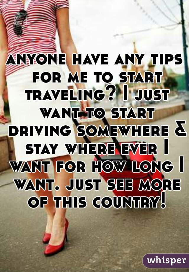 anyone have any tips for me to start traveling? I just want to start driving somewhere & stay where ever I want for how long I want. just see more of this country!