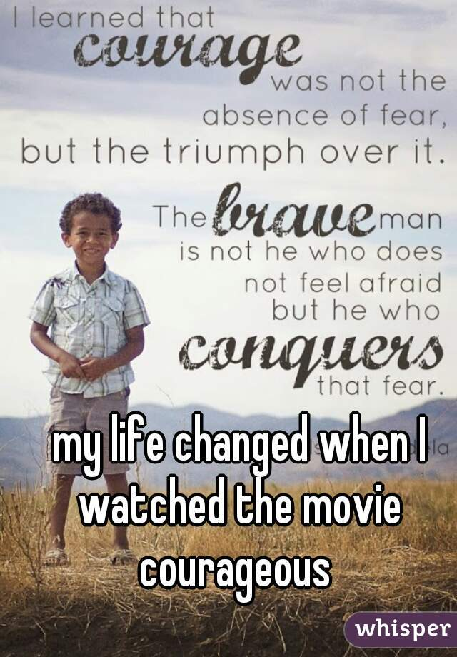 my life changed when I watched the movie courageous