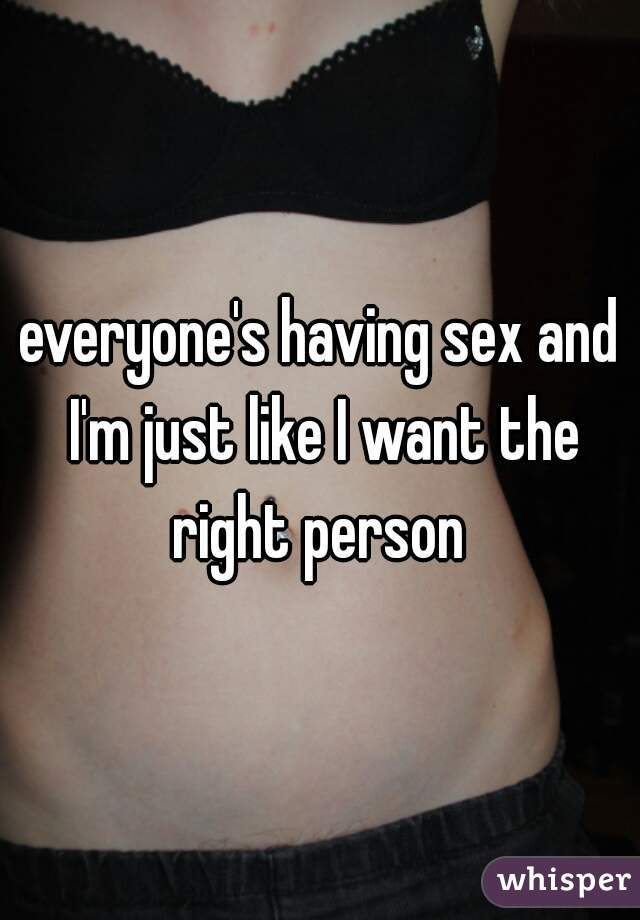 everyone's having sex and I'm just like I want the right person