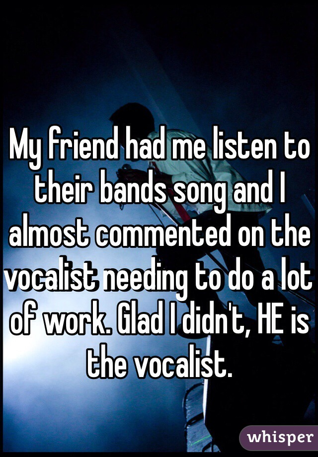 My friend had me listen to their bands song and I almost commented on the vocalist needing to do a lot of work. Glad I didn't, HE is the vocalist.