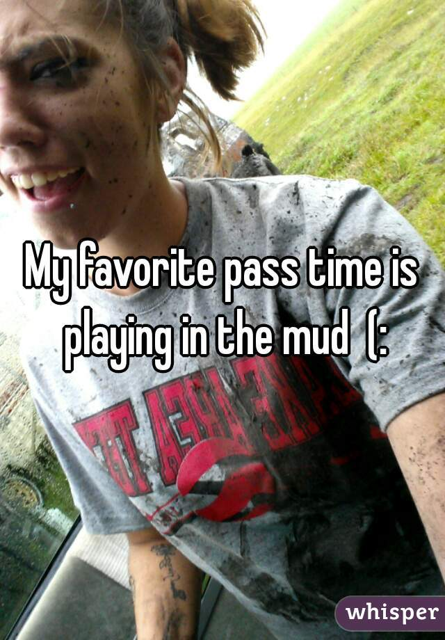 My favorite pass time is playing in the mud  (: