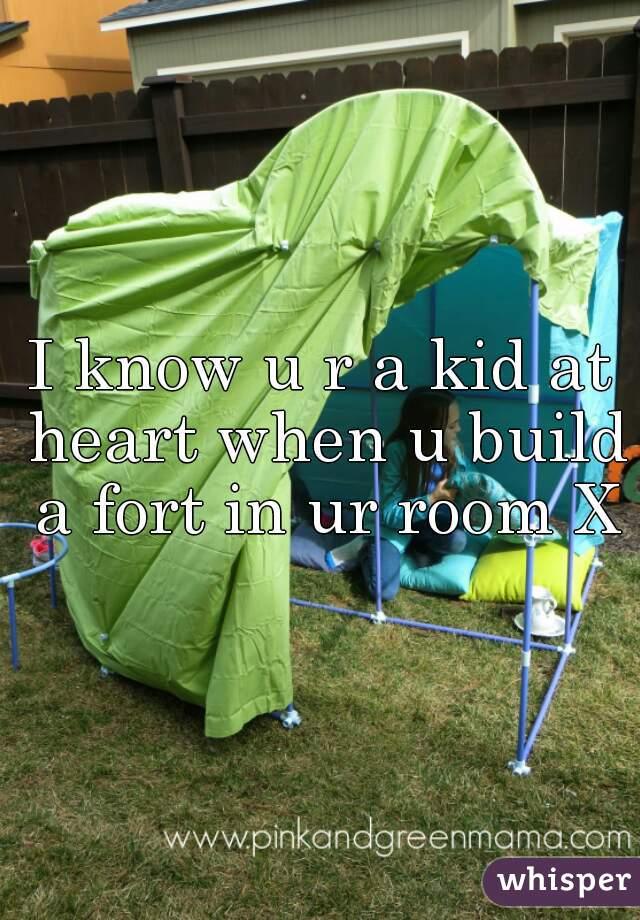 I know u r a kid at heart when u build a fort in ur room XD
