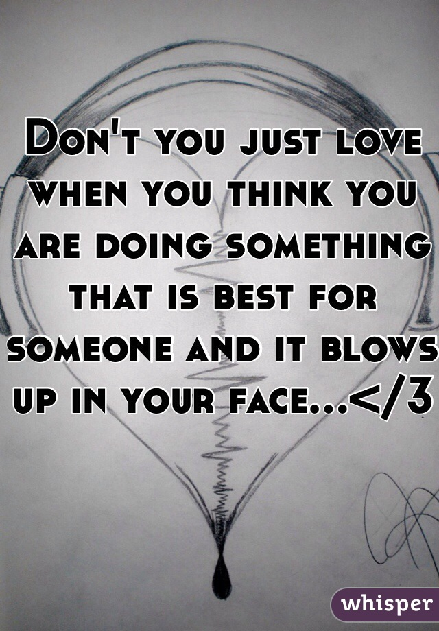 Don't you just love when you think you are doing something that is best for someone and it blows up in your face...</3