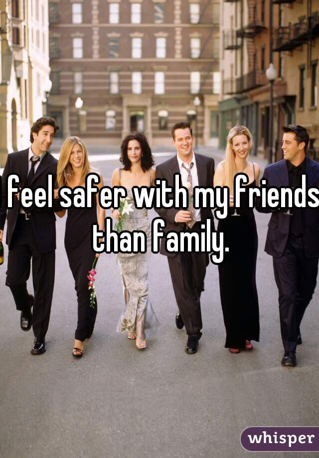 I feel safer with my friends than family.