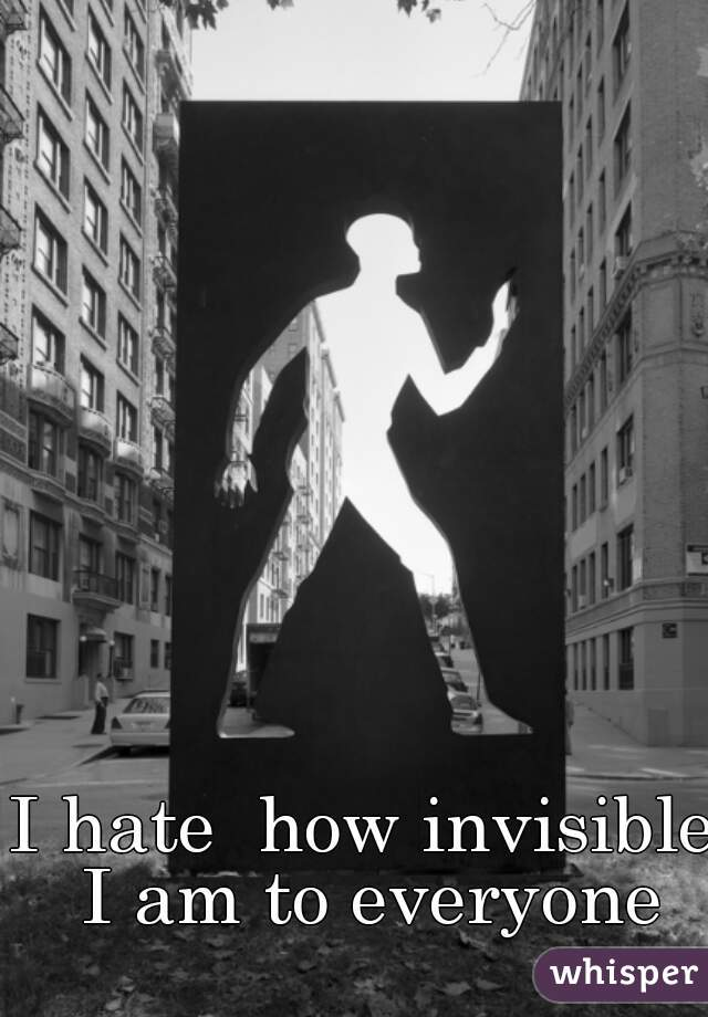 I hate  how invisible I am to everyone