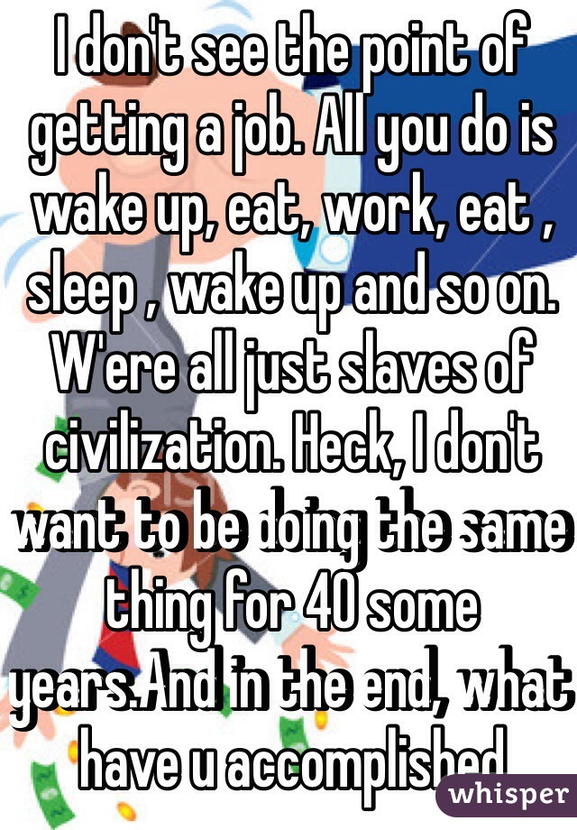 I don't see the point of getting a job. All you do is wake up, eat, work, eat , sleep , wake up and so on. W'ere all just slaves of civilization. Heck, I don't want to be doing the same thing for 40 some years.And in the end, what have u accomplished