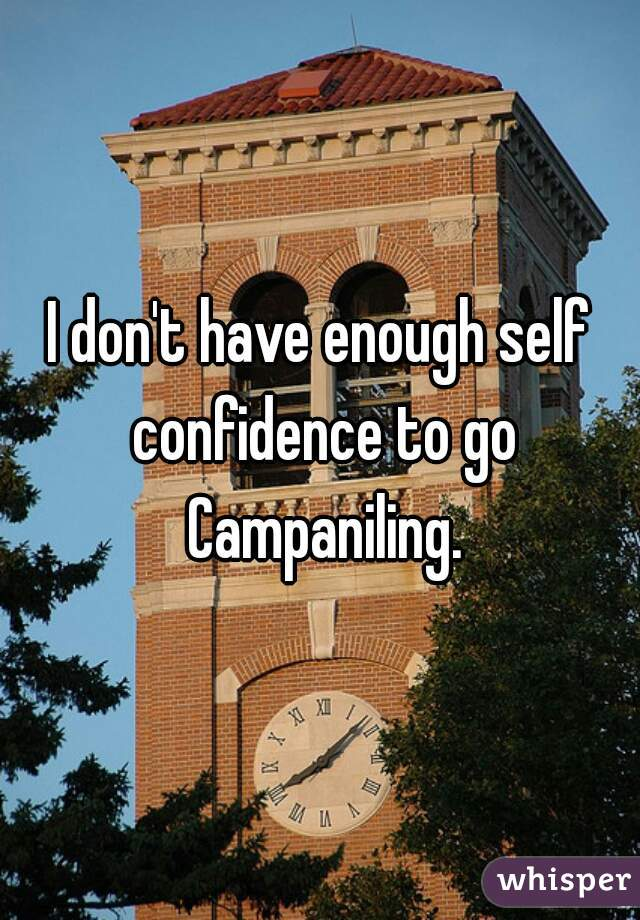 I don't have enough self confidence to go Campaniling.