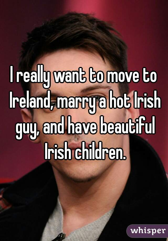 I really want to move to Ireland, marry a hot Irish guy, and have beautiful Irish children.