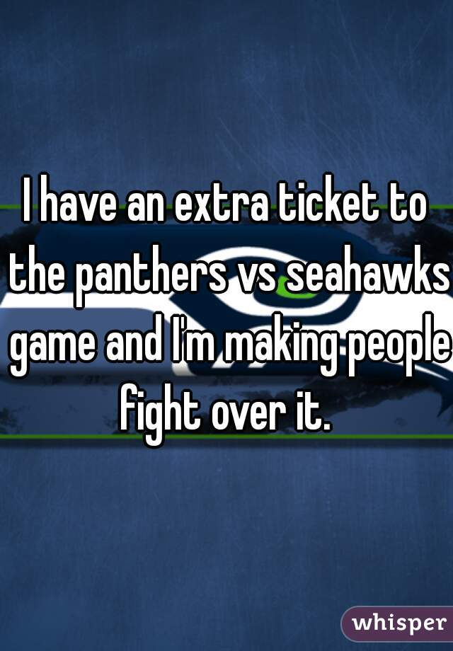 I have an extra ticket to the panthers vs seahawks game and I'm making people fight over it.
