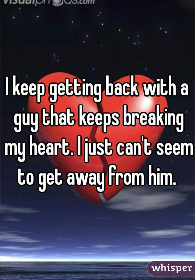 I keep getting back with a guy that keeps breaking my heart. I just can't seem to get away from him.
