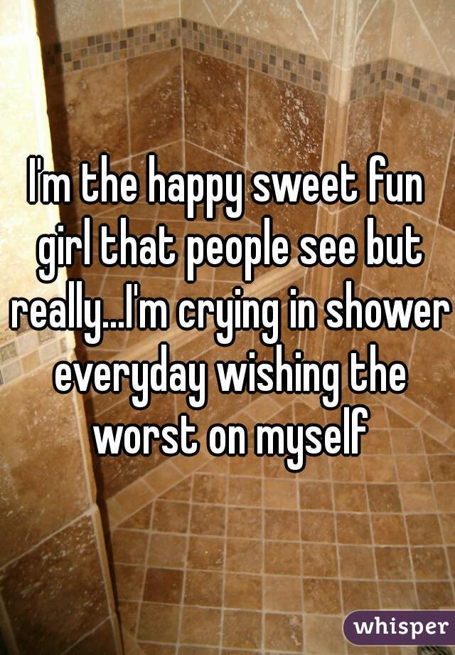 I'm the happy sweet fun girl that people see but really...I'm crying in shower everyday wishing the worst on myself